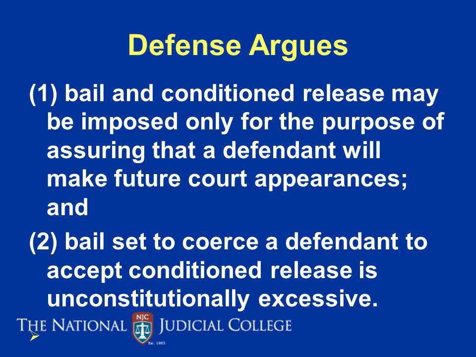 Defense Argues (1) bail and conditioned release may be imposed only for the purpose of assuring that a defendant will make future court appearances; and (2) bail set to coerce a defendant to accept conditioned release is unconstitutionally excessive.