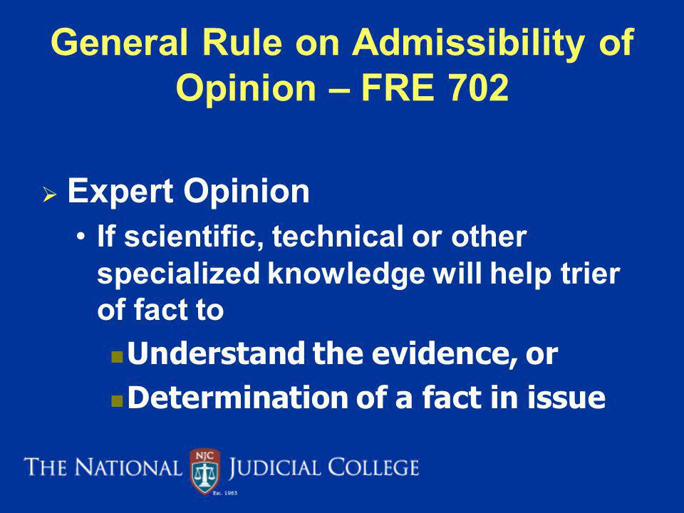 General Rule on Admissibility of Opinion – FRE 702 Expert Opinion If scientific, technical or other specialized knowledge will help trier of fact to Understand the evidence, or Determination of a fact in issue