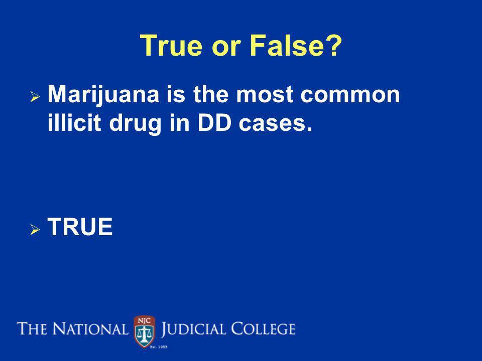 True or False? Marijuana is the most common illicit drug in DD cases. TRUE