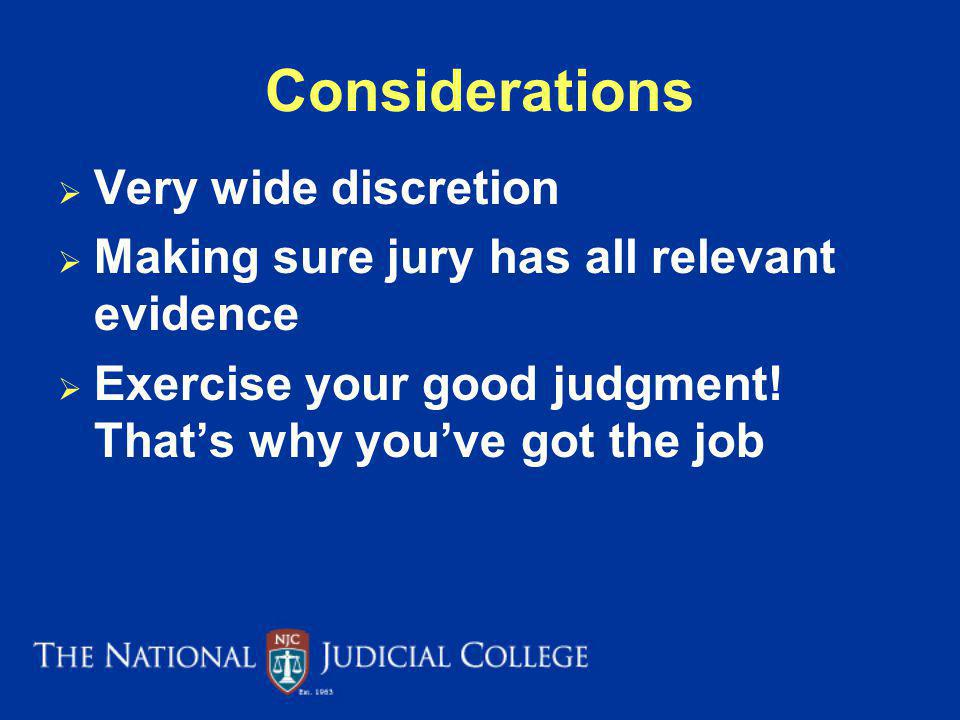 Considerations Very wide discretion Making sure jury has all relevant evidence Exercise your good judgment.