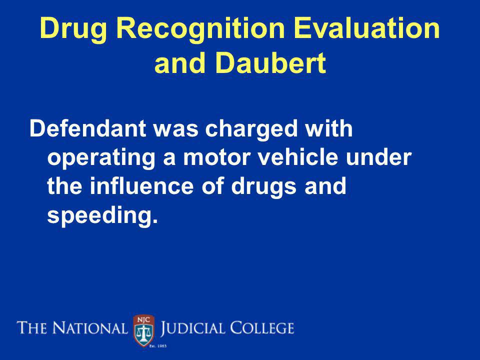 Drug Recognition Evaluation and Daubert Defendant was charged with operating a motor vehicle under the influence of drugs and speeding.