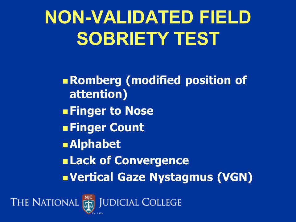 NON-VALIDATED FIELD SOBRIETY TEST Romberg (modified position of attention) Finger to Nose Finger Count Alphabet Lack of Convergence Vertical Gaze Nystagmus (VGN)
