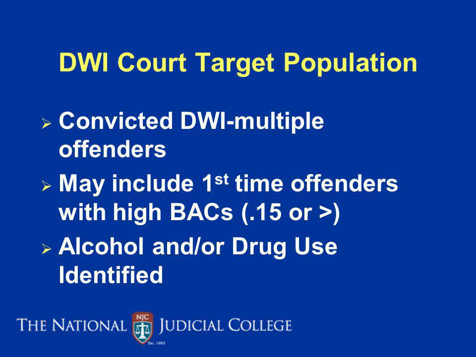 DWI Court Target Population Convicted DWI-multiple offenders May include 1 st time offenders with high BACs (.15 or >) Alcohol and/or Drug Use Identified