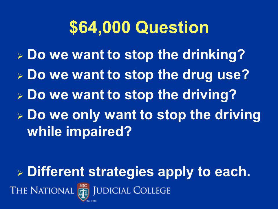 $64,000 Question Do we want to stop the drinking.Do we want to stop the drug use.