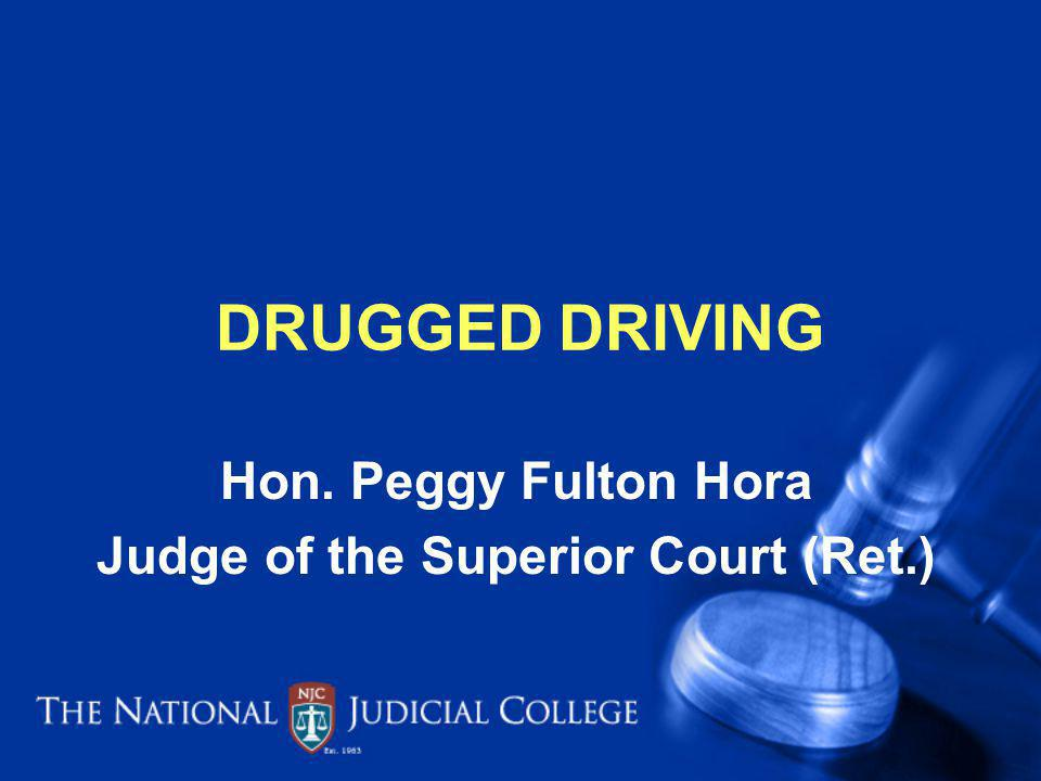 DRUGGED DRIVING Hon. Peggy Fulton Hora Judge of the Superior Court (Ret.)