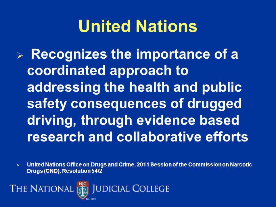 United Nations Recognizes the importance of a coordinated approach to addressing the health and public safety consequences of drugged driving, through evidence based research and collaborative efforts United Nations Office on Drugs and Crime, 2011 Session of the Commission on Narcotic Drugs (CND), Resolution 54/2