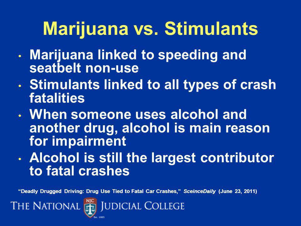 Marijuana vs. Stimulants Marijuana linked to speeding and seatbelt non-use Stimulants linked to all types of crash fatalities When someone uses alcoho