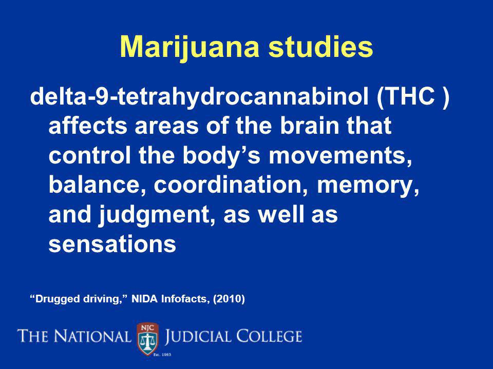 Marijuana studies delta-9-tetrahydrocannabinol (THC ) affects areas of the brain that control the bodys movements, balance, coordination, memory, and judgment, as well as sensations Drugged driving, NIDA Infofacts, (2010)