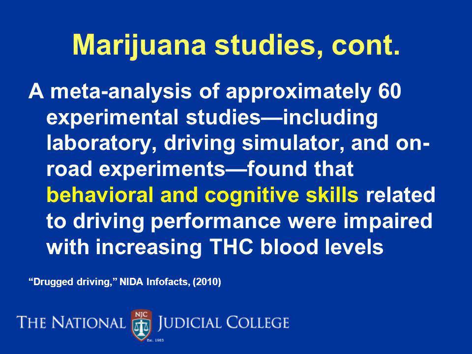 Marijuana studies, cont. A meta-analysis of approximately 60 experimental studiesincluding laboratory, driving simulator, and on- road experimentsfoun