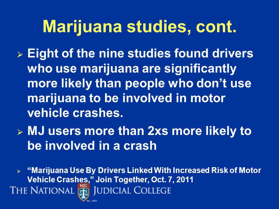 Marijuana studies, cont. Eight of the nine studies found drivers who use marijuana are significantly more likely than people who dont use marijuana to