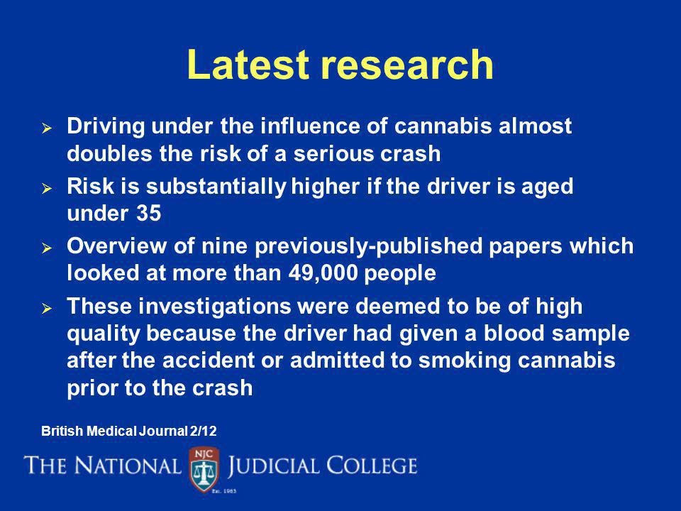 Latest research Driving under the influence of cannabis almost doubles the risk of a serious crash Risk is substantially higher if the driver is aged under 35 Overview of nine previously-published papers which looked at more than 49,000 people These investigations were deemed to be of high quality because the driver had given a blood sample after the accident or admitted to smoking cannabis prior to the crash British Medical Journal 2/12