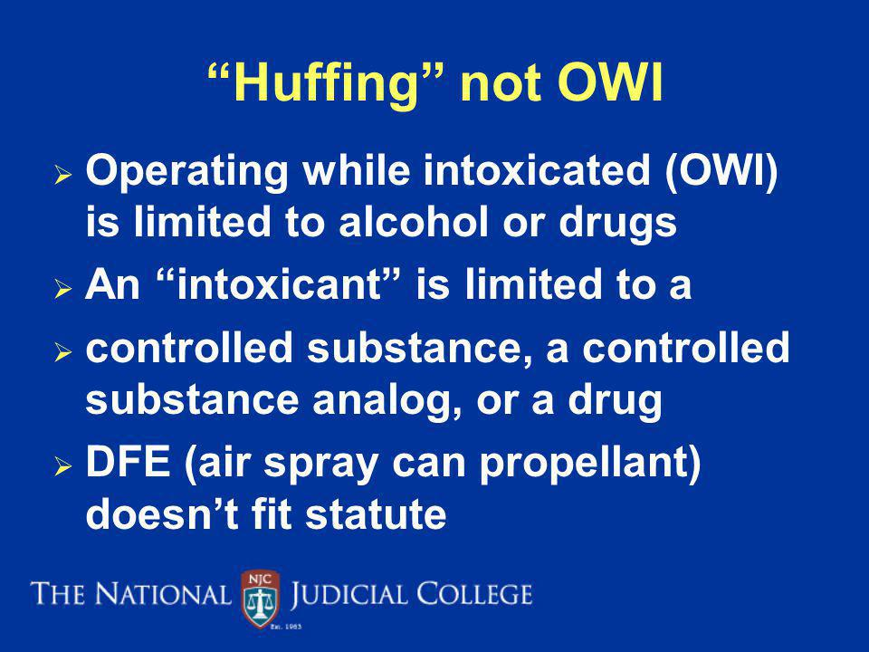 Huffing not OWI Operating while intoxicated (OWI) is limited to alcohol or drugs An intoxicant is limited to a controlled substance, a controlled substance analog, or a drug DFE (air spray can propellant) doesnt fit statute Wisconson v.