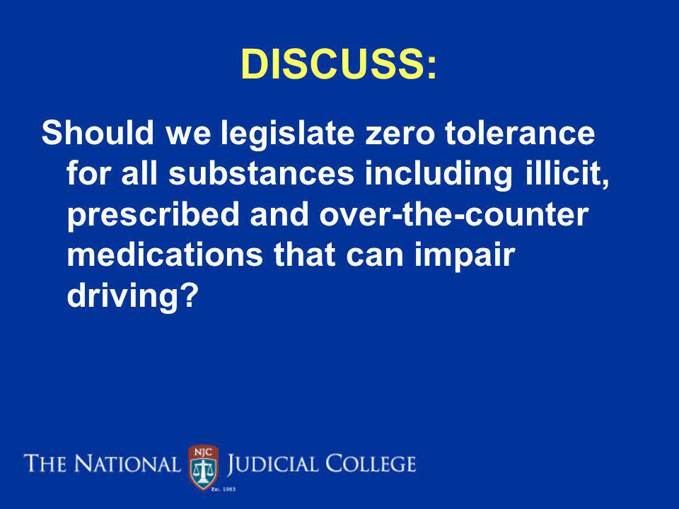 DISCUSS: Should we legislate zero tolerance for all substances including illicit, prescribed and over-the-counter medications that can impair driving?
