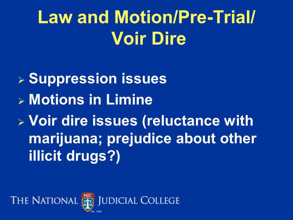 Law and Motion/Pre-Trial/ Voir Dire Suppression issues Motions in Limine Voir dire issues (reluctance with marijuana; prejudice about other illicit drugs?)
