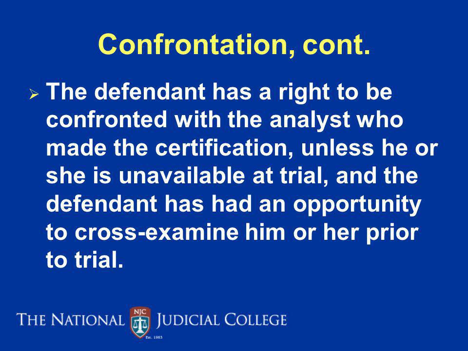 Confrontation, cont. The defendant has a right to be confronted with the analyst who made the certification, unless he or she is unavailable at trial,