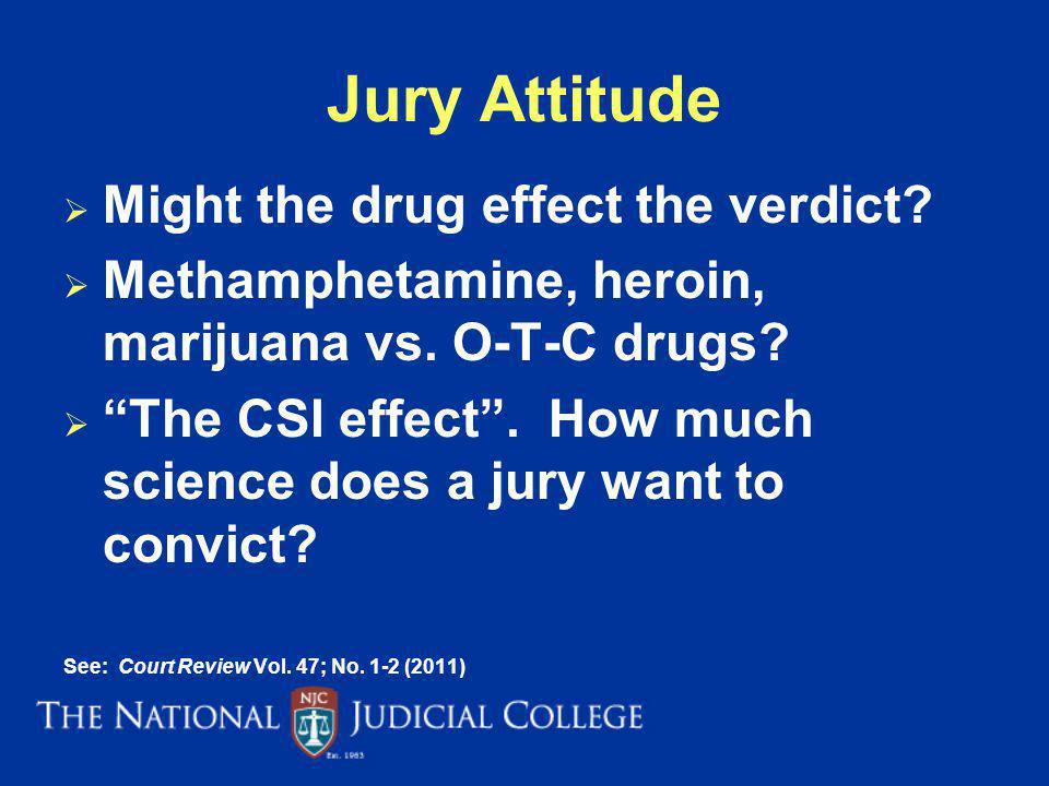 Jury Attitude Might the drug effect the verdict? Methamphetamine, heroin, marijuana vs. O-T-C drugs? The CSI effect. How much science does a jury want