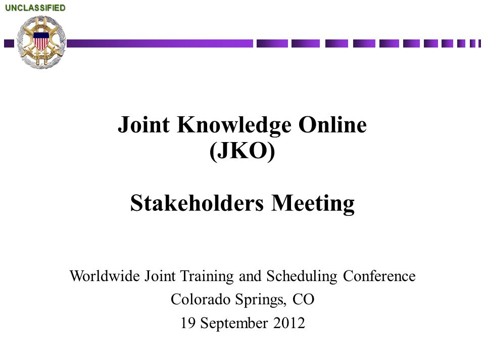 Joint Knowledge Online (JKO) Stakeholders Meeting Worldwide Joint Training and Scheduling Conference Colorado Springs, CO 19 September 2012UNCLASSIFIE