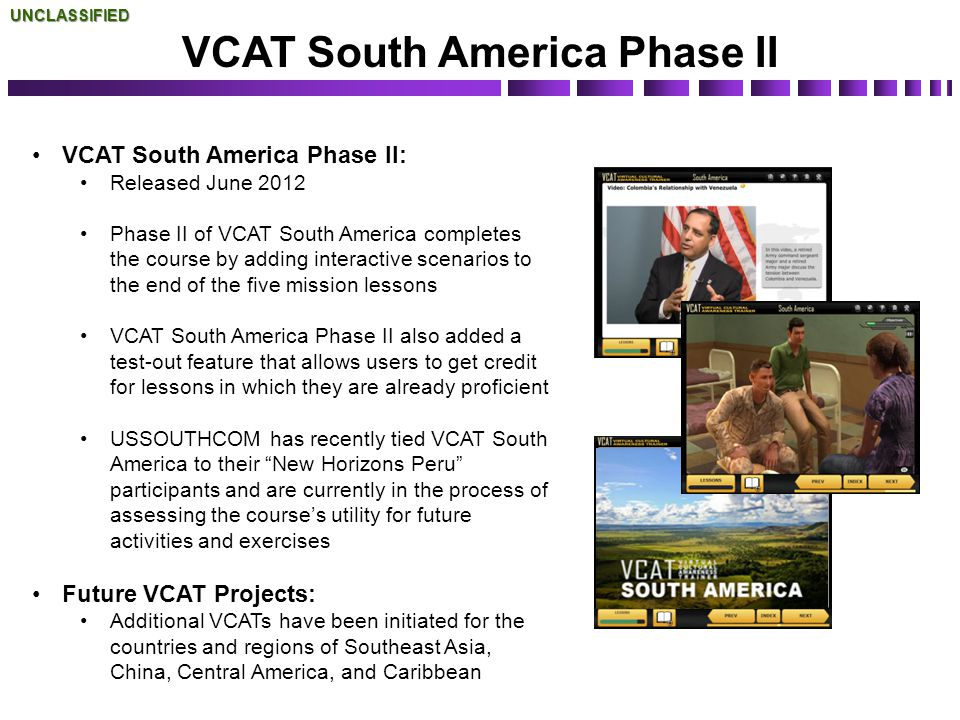 UNCLASSIFIED VCAT South America Phase II: Released June 2012 Phase II of VCAT South America completes the course by adding interactive scenarios to th