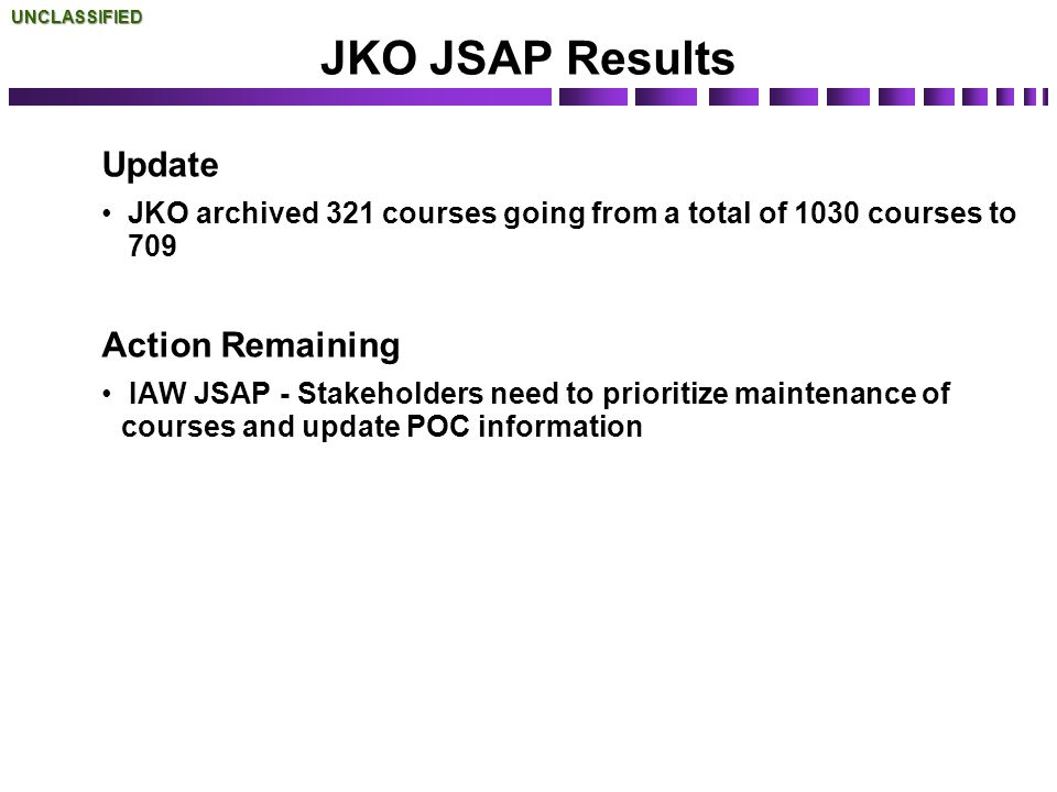 JKO JSAP Results Update JKO archived 321 courses going from a total of 1030 courses to 709 Action Remaining IAW JSAP - Stakeholders need to prioritize