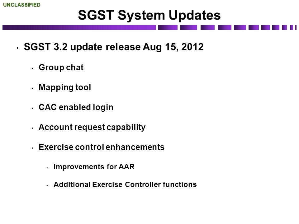 SGST System Updates SGST 3.2 update release Aug 15, 2012 Group chat Mapping tool CAC enabled login Account request capability Exercise control enhance