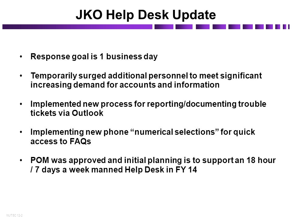 WJTSC 12-2 JKO Help Desk Update Response goal is 1 business day Temporarily surged additional personnel to meet significant increasing demand for acco