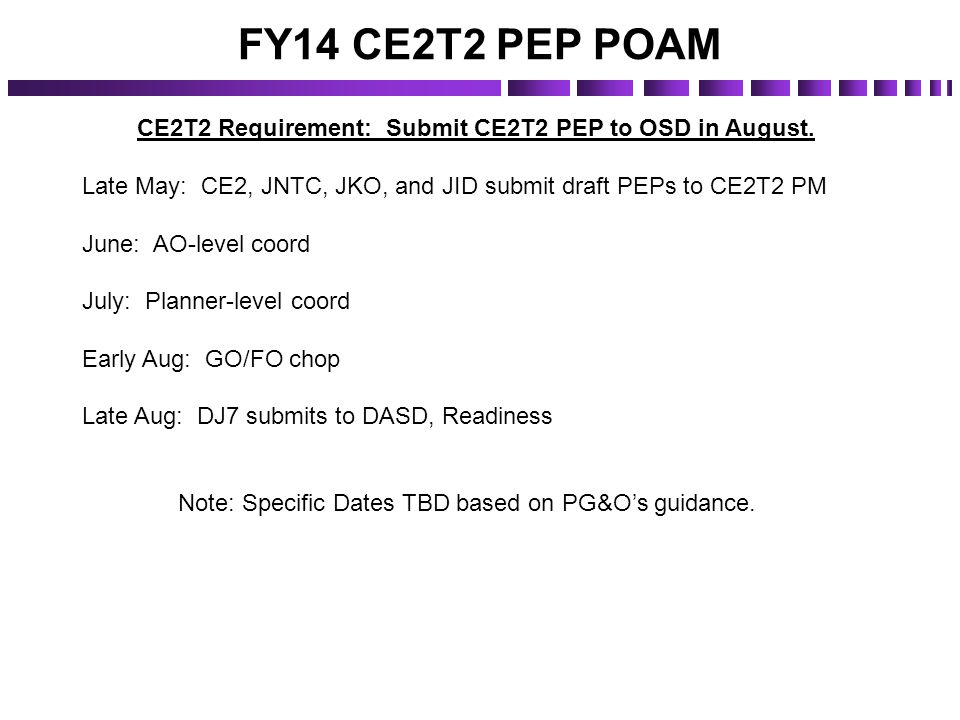 FY14 CE2T2 PEP POAM CE2T2 Requirement: Submit CE2T2 PEP to OSD in August. Late May: CE2, JNTC, JKO, and JID submit draft PEPs to CE2T2 PM June: AO-lev