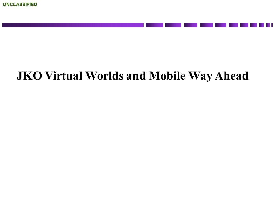 JKO Virtual Worlds and Mobile Way AheadUNCLASSIFIED