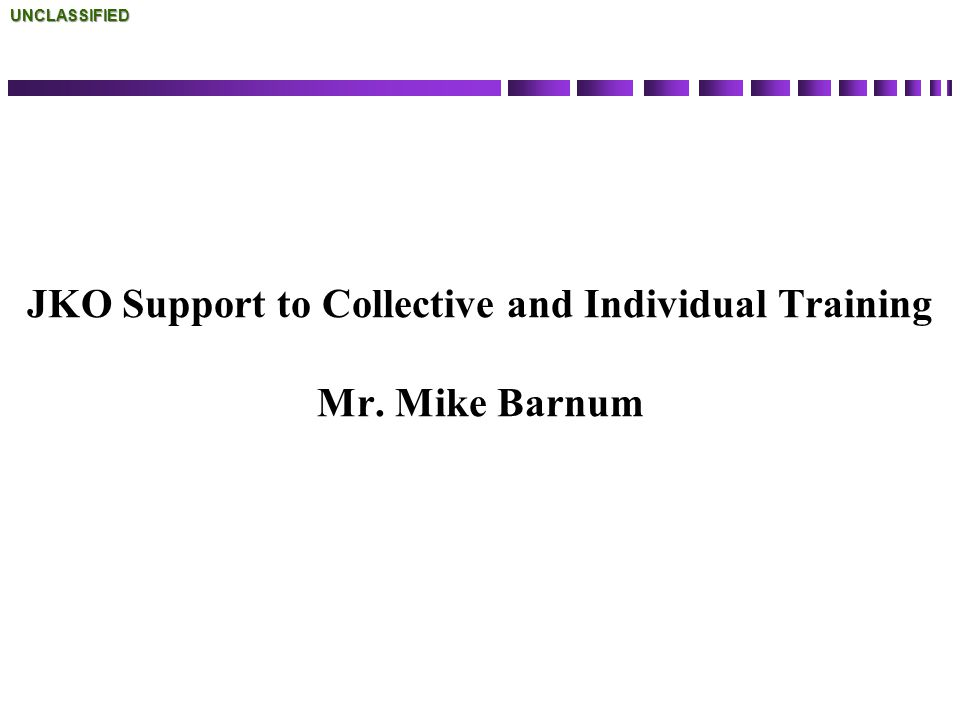 JKO Support to Collective and Individual Training Mr. Mike BarnumUNCLASSIFIED