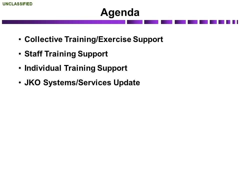 Agenda Collective Training/Exercise Support Staff Training Support Individual Training Support JKO Systems/Services UpdateUNCLASSIFIED