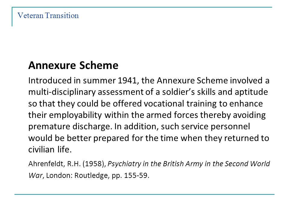 Veteran Transition Annexure Scheme Introduced in summer 1941, the Annexure Scheme involved a multi-disciplinary assessment of a soldiers skills and aptitude so that they could be offered vocational training to enhance their employability within the armed forces thereby avoiding premature discharge.