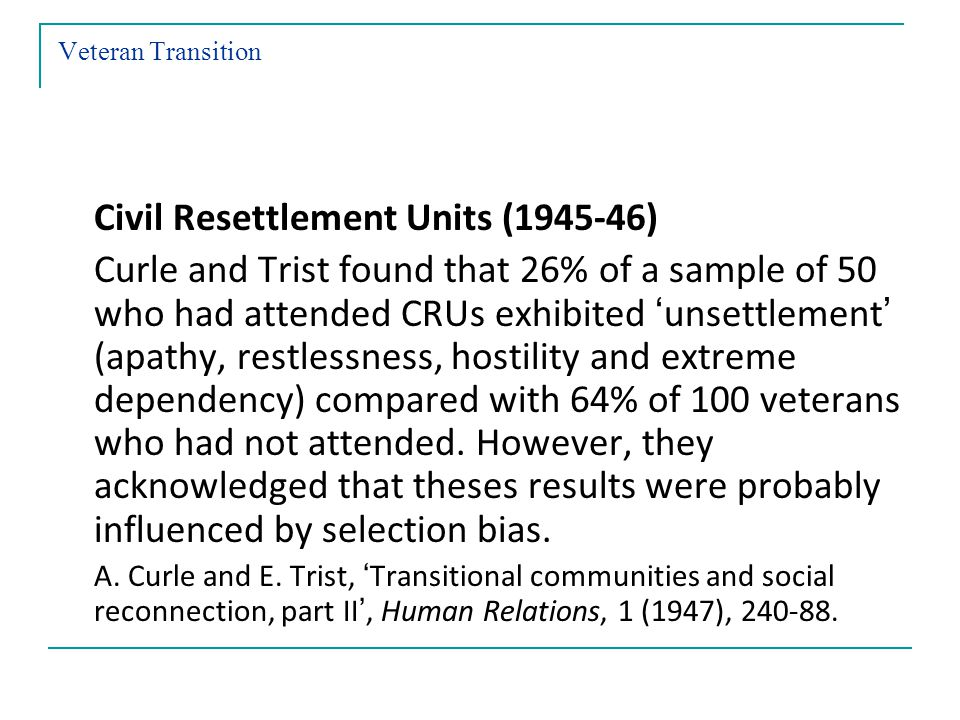 Veteran Transition Civil Resettlement Units (1945-46) Curle and Trist found that 26% of a sample of 50 who had attended CRUs exhibited unsettlement (apathy, restlessness, hostility and extreme dependency) compared with 64% of 100 veterans who had not attended.