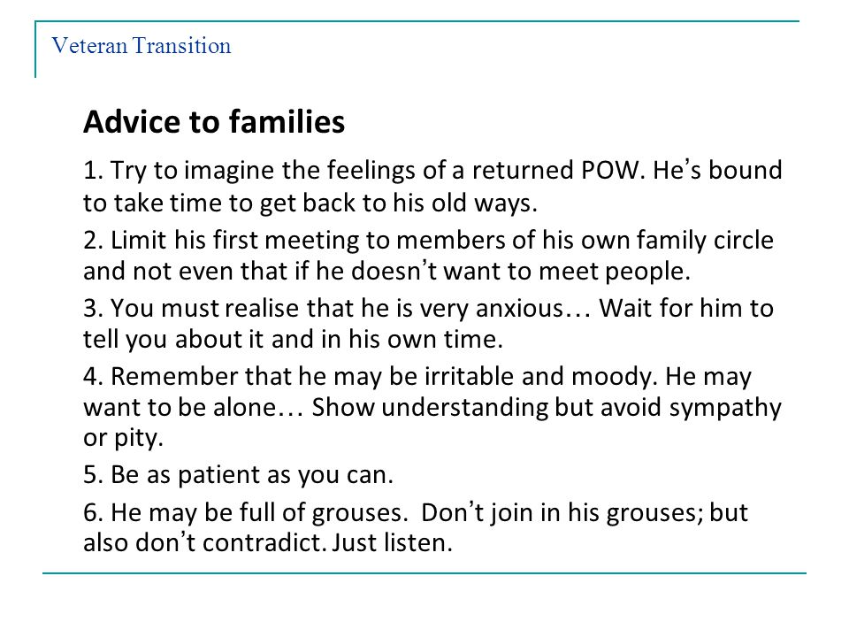 Veteran Transition Advice to families 1.Try to imagine the feelings of a returned POW.