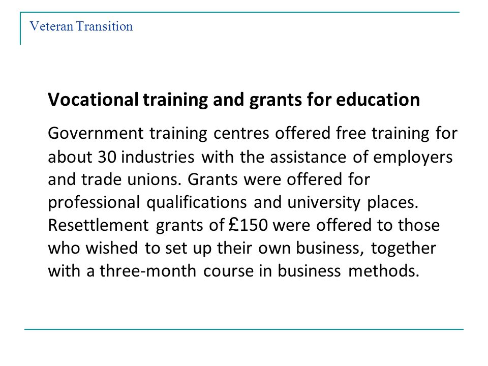 Veteran Transition Vocational training and grants for education Government training centres offered free training for about 30 industries with the assistance of employers and trade unions.