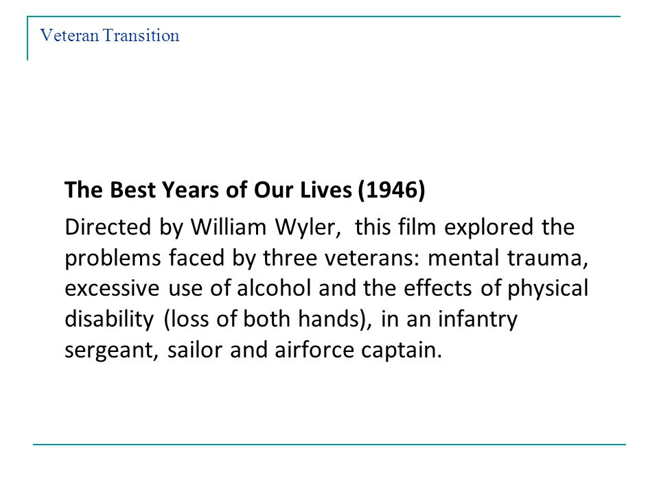 Veteran Transition The Best Years of Our Lives (1946) Directed by William Wyler, this film explored the problems faced by three veterans: mental trauma, excessive use of alcohol and the effects of physical disability (loss of both hands), in an infantry sergeant, sailor and airforce captain.