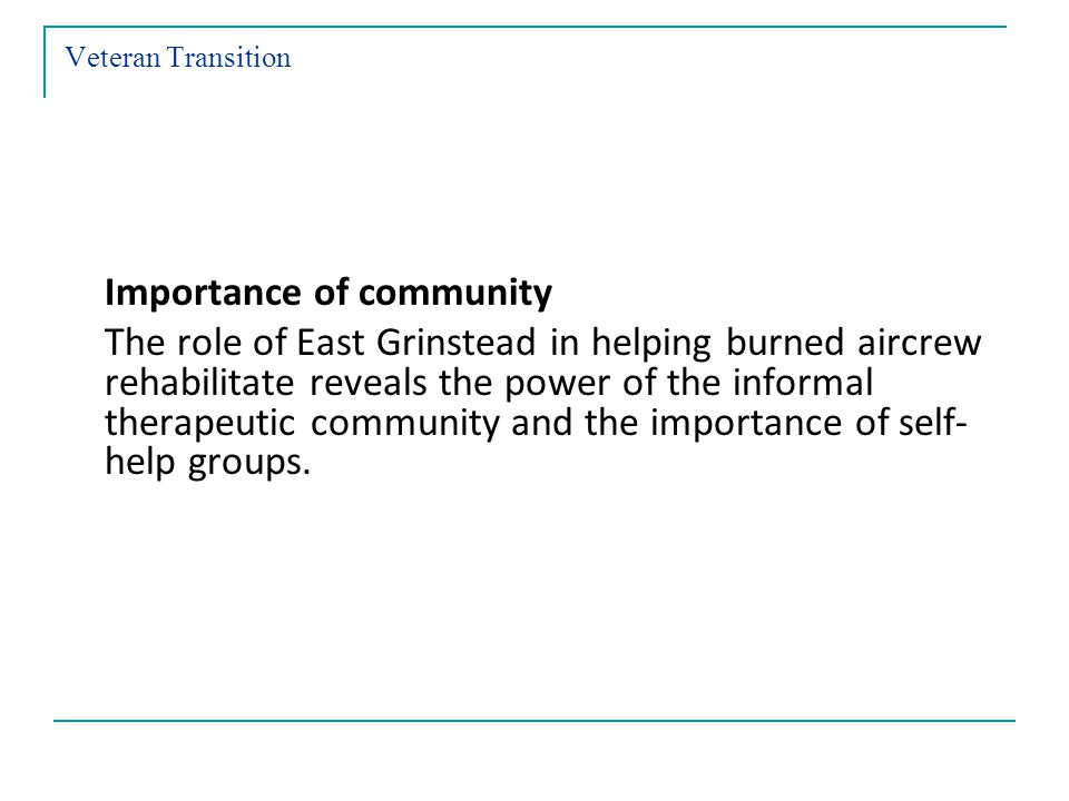 Veteran Transition Importance of community The role of East Grinstead in helping burned aircrew rehabilitate reveals the power of the informal therapeutic community and the importance of self- help groups.