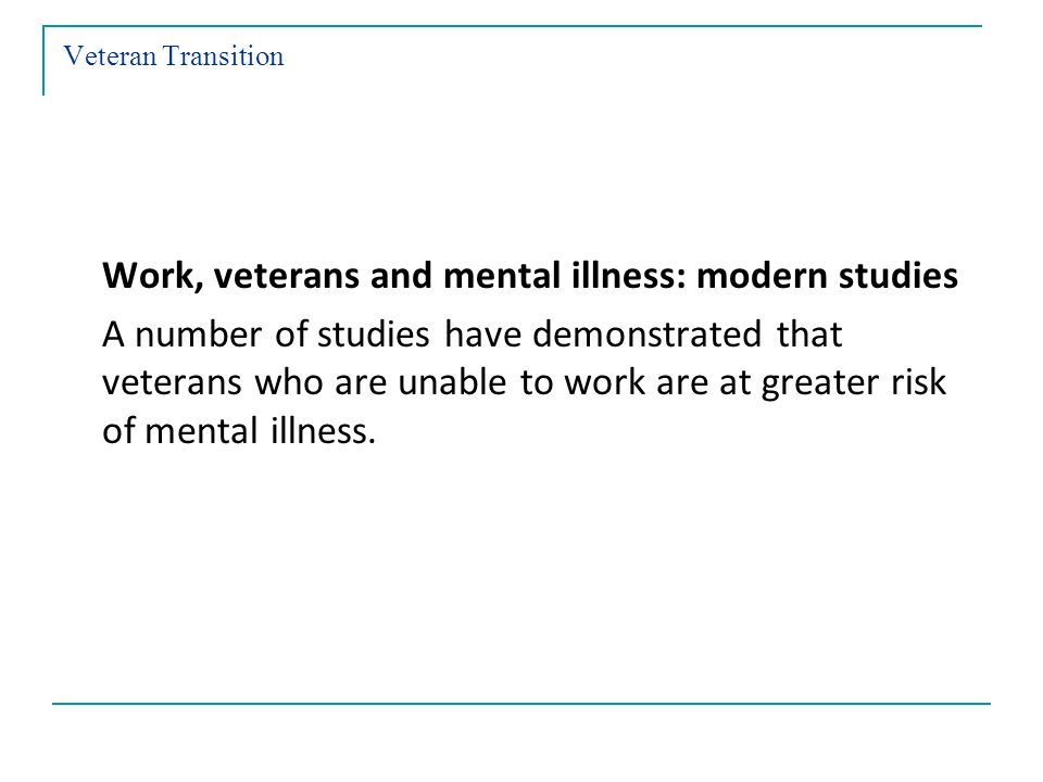 Veteran Transition Work, veterans and mental illness: modern studies A number of studies have demonstrated that veterans who are unable to work are at greater risk of mental illness.