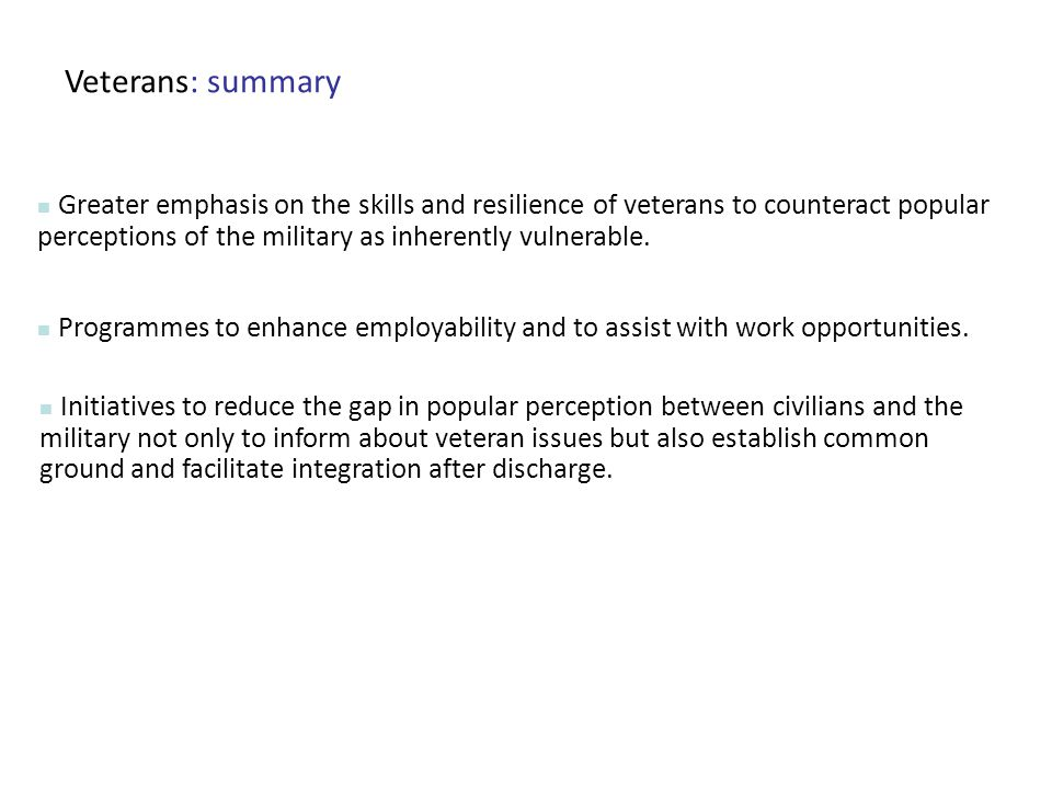 Veterans: summary Greater emphasis on the skills and resilience of veterans to counteract popular perceptions of the military as inherently vulnerable.