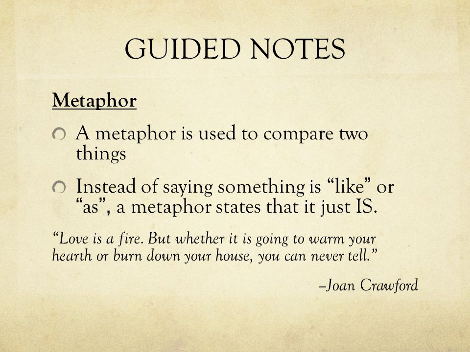 GUIDED NOTES Metaphor A metaphor is used to compare two things Instead of saying something is like or as, a metaphor states that it just IS. Love is a