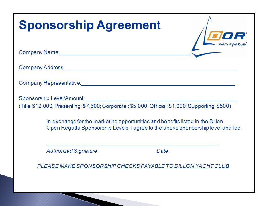 Sponsorship Agreement Company Name:_____________________________________________ Company Address: _________________________________________________________ Company Representative:____________________________________________________ Sponsorship Level/Amount: ___________________________________________________ (Title $12,000, Presenting: $7,500; Corporate : $5,000; Official: $1,000; Supporting: $500) In exchange for the marketing opportunities and benefits listed in the Dillon Open Regatta Sponsorship Levels, I agree to the above sponsorship level and fee.