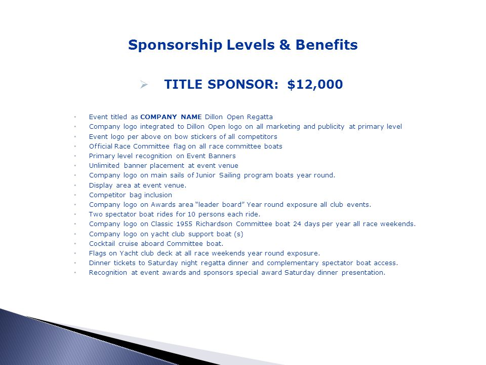 Sponsorship Levels & Benefits TITLE SPONSOR: $12,000 Event titled as COMPANY NAME Dillon Open Regatta Company logo integrated to Dillon Open logo on all marketing and publicity at primary level Event logo per above on bow stickers of all competitors Official Race Committee flag on all race committee boats Primary level recognition on Event Banners Unlimited banner placement at event venue Company logo on main sails of Junior Sailing program boats year round.