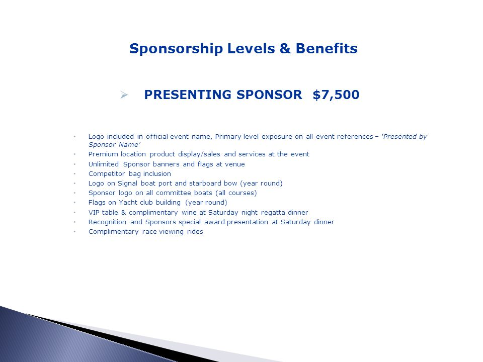 Sponsorship Levels & Benefits PRESENTING SPONSOR $7,500 Logo included in official event name, Primary level exposure on all event references – Presented by Sponsor Name Premium location product display/sales and services at the event Unlimited Sponsor banners and flags at venue Competitor bag inclusion Logo on Signal boat port and starboard bow (year round) Sponsor logo on all committee boats (all courses) Flags on Yacht club building (year round) VIP table & complimentary wine at Saturday night regatta dinner Recognition and Sponsors special award presentation at Saturday dinner Complimentary race viewing rides