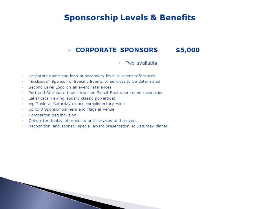 CORPORATE SPONSORS$5,000 Two available Corporate name and logo at secondary level all event references Exclusive Sponsor of Specific Events or services to be determined Second Level Logo on all event references Port and Starboard bow sticker on Signal Boat year round recognition Lake/Race viewing aboard classic powerboat Vip Table at Saturday dinner complimentary wine Up to 3 Sponsor banners and flags at venue Competitor bag inclusion Option for display of products and services at the event Recognition and sponsor special award presentation at Saturday dinner Sponsorship Levels & Benefits