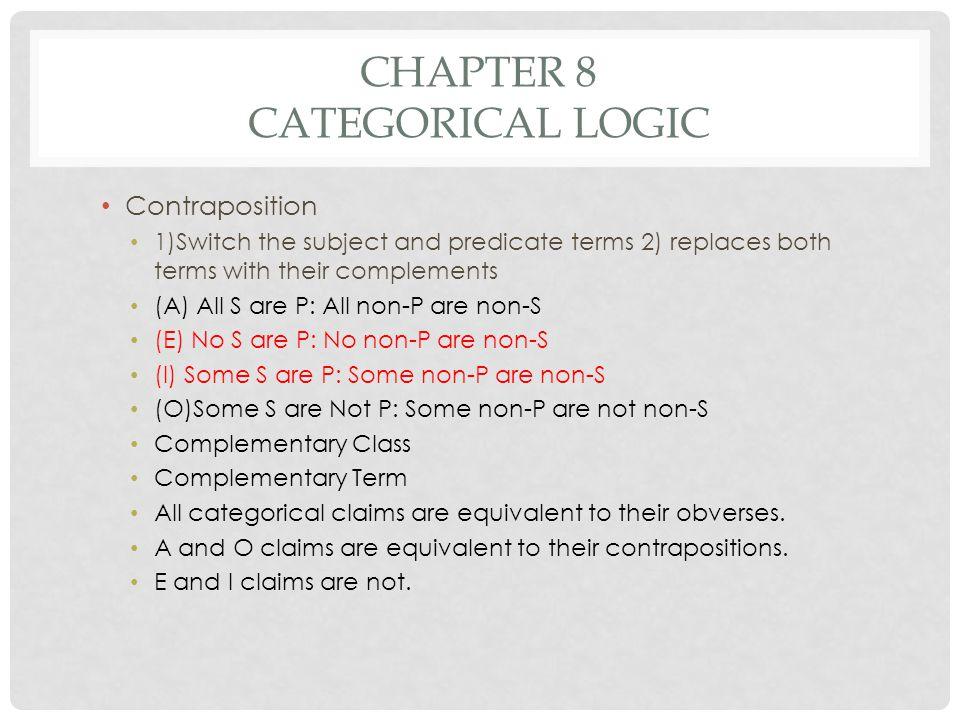 CHAPTER 8 CATEGORICAL LOGIC Contraposition 1)Switch the subject and predicate terms 2) replaces both terms with their complements (A) All S are P: All
