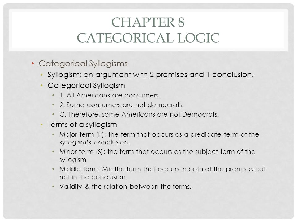 CHAPTER 8 CATEGORICAL LOGIC Categorical Syllogisms Syllogism: an argument with 2 premises and 1 conclusion. Categorical Syllogism 1. All Americans are