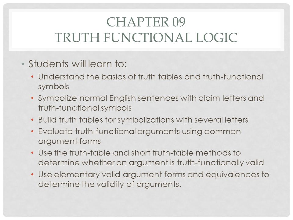 CHAPTER 09 TRUTH FUNCTIONAL LOGIC Students will learn to: Understand the basics of truth tables and truth-functional symbols Symbolize normal English