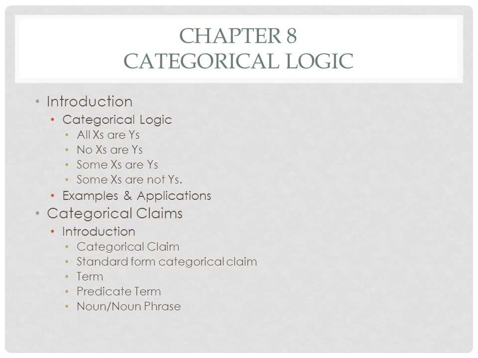 CHAPTER 8 CATEGORICAL LOGIC Introduction Categorical Logic All Xs are Ys No Xs are Ys Some Xs are Ys Some Xs are not Ys. Examples & Applications Categ