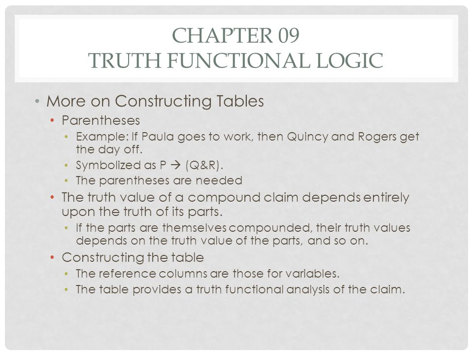 CHAPTER 09 TRUTH FUNCTIONAL LOGIC More on Constructing Tables Parentheses Example: If Paula goes to work, then Quincy and Rogers get the day off. Symb