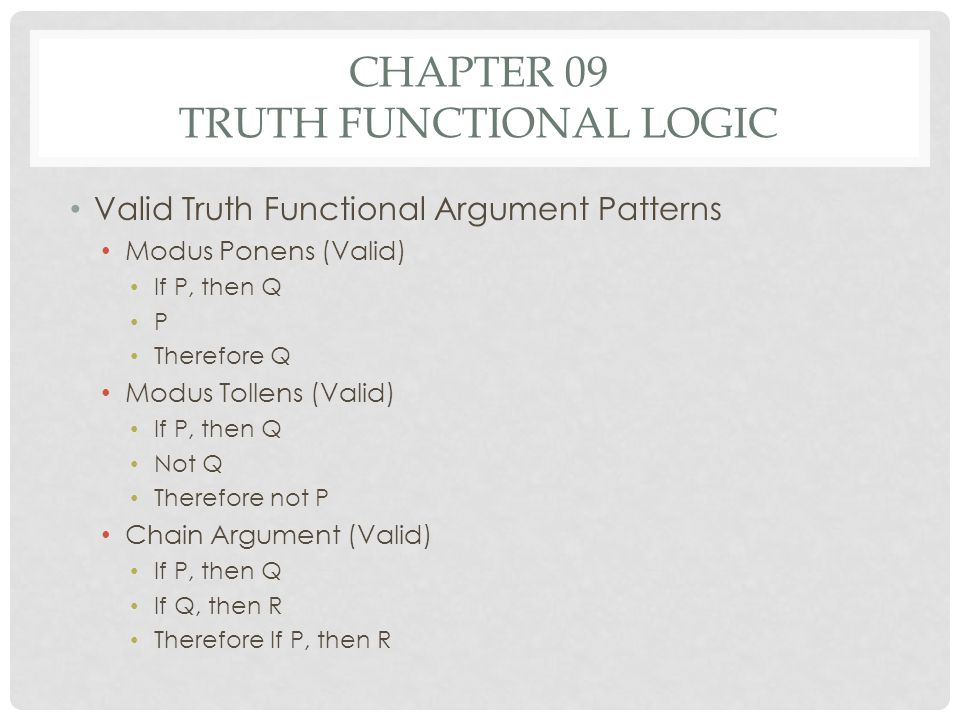 CHAPTER 09 TRUTH FUNCTIONAL LOGIC Valid Truth Functional Argument Patterns Modus Ponens (Valid) If P, then Q P Therefore Q Modus Tollens (Valid) If P,