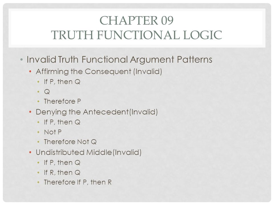 CHAPTER 09 TRUTH FUNCTIONAL LOGIC Invalid Truth Functional Argument Patterns Affirming the Consequent (Invalid) If P, then Q Q Therefore P Denying the
