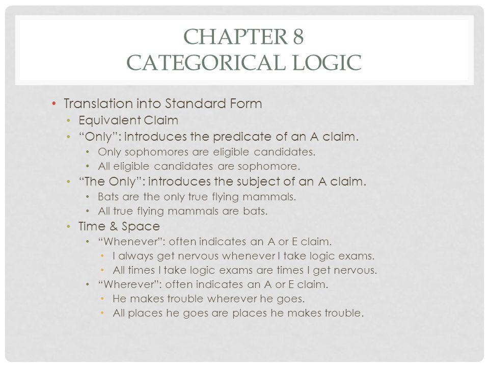 CHAPTER 8 CATEGORICAL LOGIC Translation into Standard Form Equivalent Claim Only: introduces the predicate of an A claim. Only sophomores are eligible